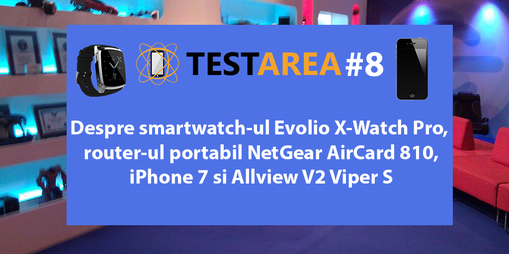 #Testarea 8 – Despre Evolio X-Watch Pro, NetGear AirCard 810, iPhone 7 si Allview V2 Viper S